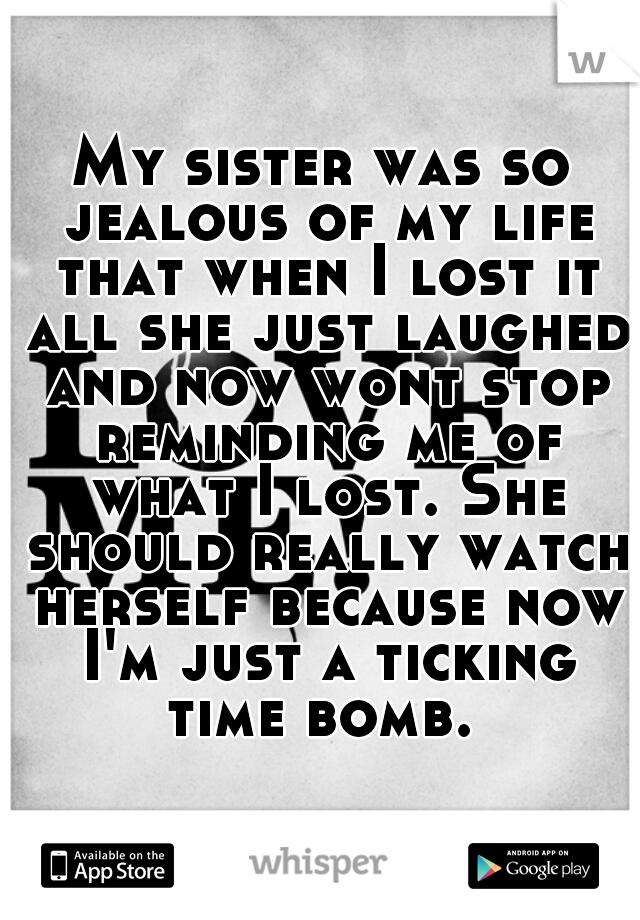 My sister was so jealous of my life that when I lost it all she just laughed and now wont stop reminding me of what I lost. She should really watch herself because now I'm just a ticking time bomb.