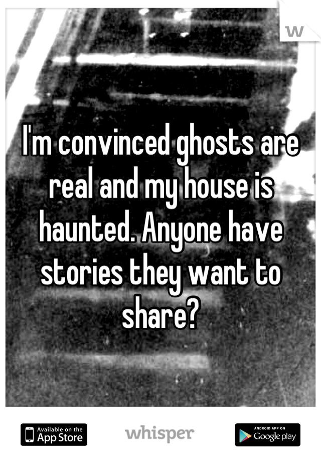 I'm convinced ghosts are real and my house is haunted. Anyone have stories they want to share?