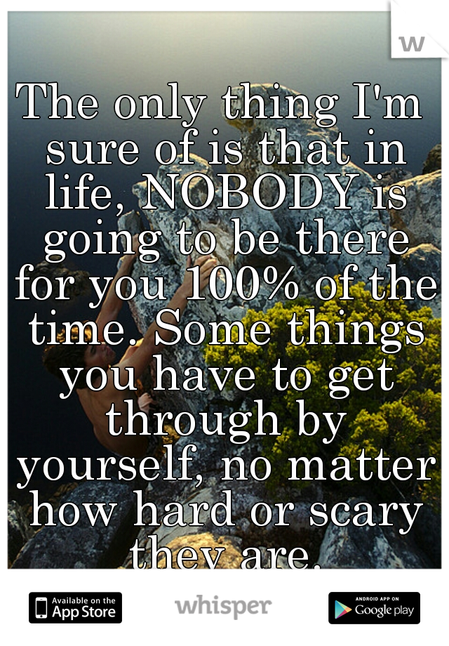 The only thing I'm sure of is that in life, NOBODY is going to be there for you 100% of the time. Some things you have to get through by yourself, no matter how hard or scary they are.