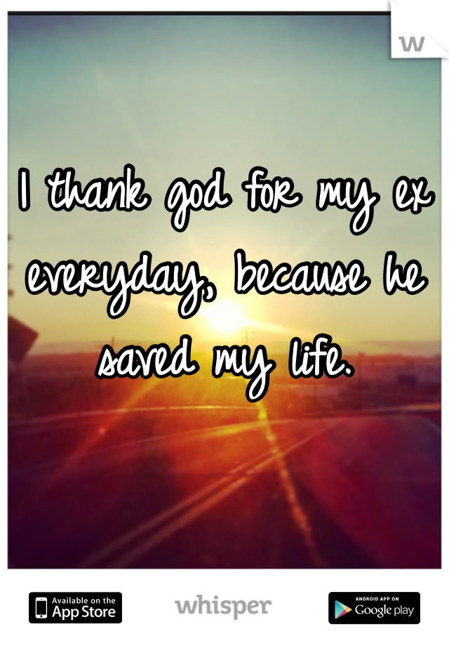 I thank god for my ex everyday, because he saved my life.