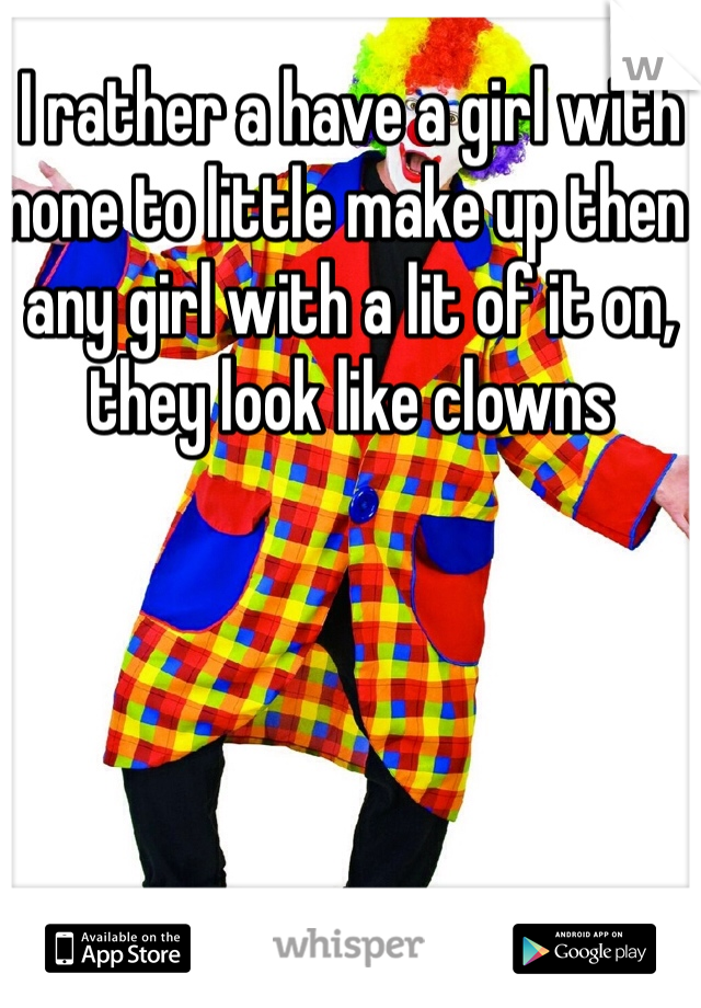 I rather a have a girl with none to little make up then any girl with a lit of it on, they look like clowns