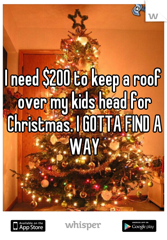 I need $200 to keep a roof over my kids head for Christmas. I GOTTA FIND A WAY