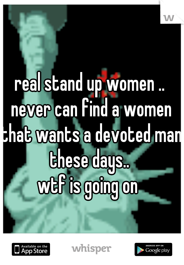 real stand up women .. never can find a women that wants a devoted man these days..  wtf is going on