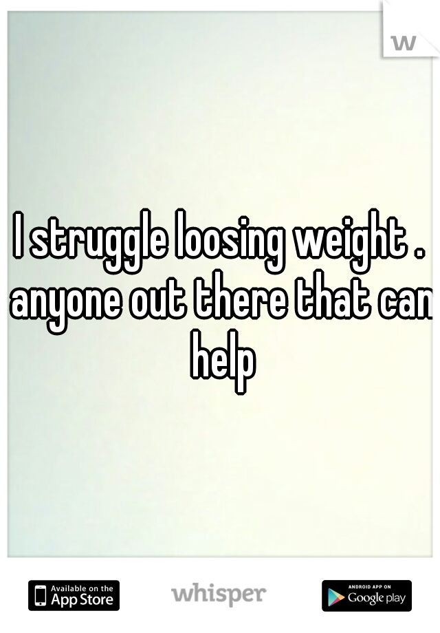 I struggle loosing weight . anyone out there that can help