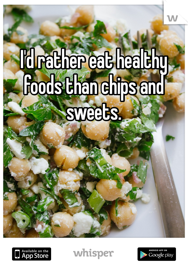 I'd rather eat healthy foods than chips and sweets.