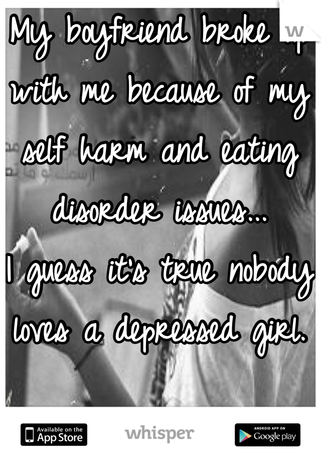 My boyfriend broke up with me because of my self harm and eating disorder issues... I guess it's true nobody loves a depressed girl.