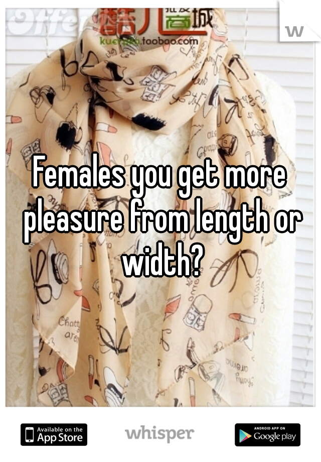 Females you get more pleasure from length or width?