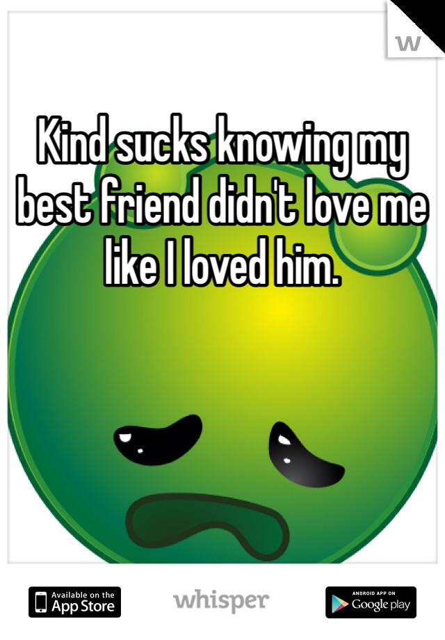 Kind sucks knowing my best friend didn't love me like I loved him.