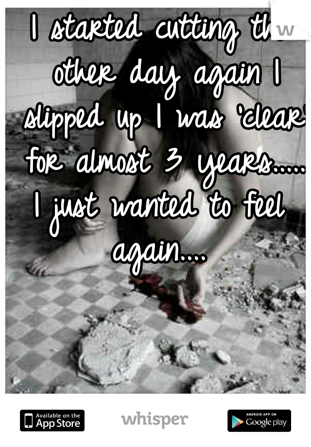 I started cutting the other day again I slipped up I was 'clear' for almost 3 years..... I just wanted to feel again....