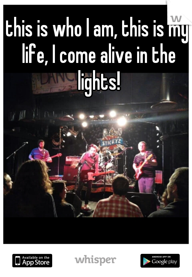 this is who I am, this is my life, I come alive in the lights!