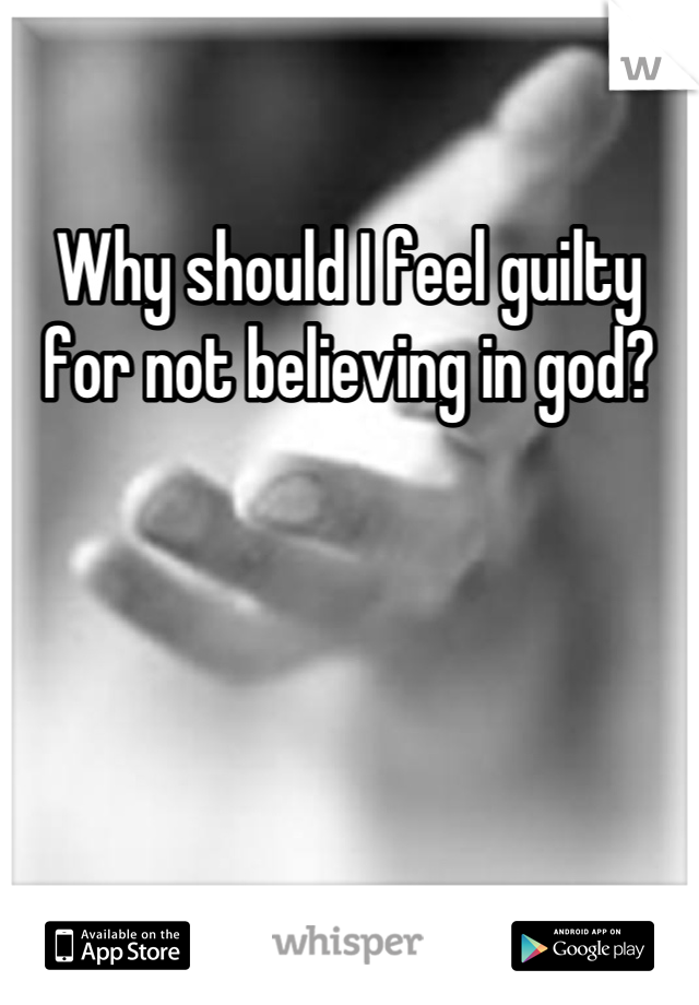 Why should I feel guilty for not believing in god?