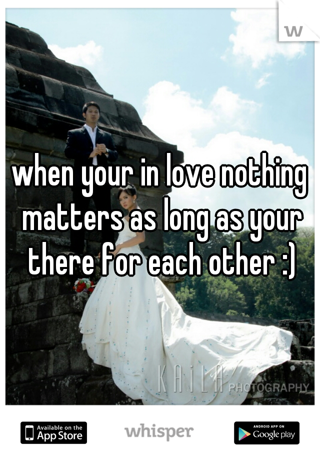 when your in love nothing matters as long as your there for each other :)