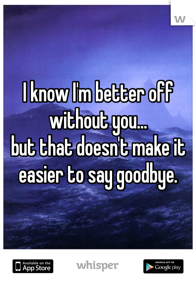 I know I'm better off without you... but that doesn't make it easier to say goodbye.