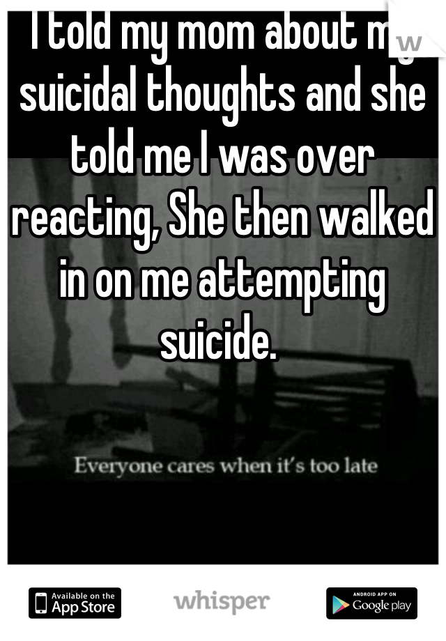 I told my mom about my suicidal thoughts and she told me I was over reacting, She then walked in on me attempting suicide.