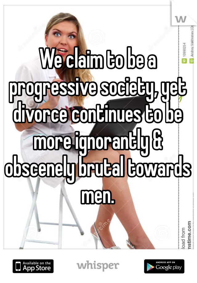 We claim to be a progressive society, yet divorce continues to be more ignorantly & obscenely brutal towards men.