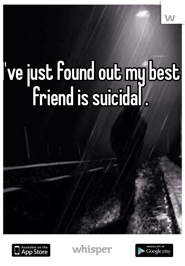 I've just found out my best friend is suicidal .