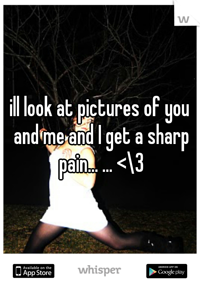 ill look at pictures of you and me and I get a sharp pain... ... <\3