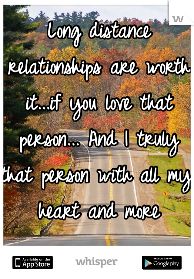 Long distance relationships are worth it...if you love that person... And I truly that person with all my heart and more