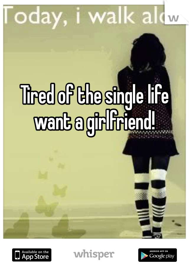 Tired of the single life want a girlfriend!