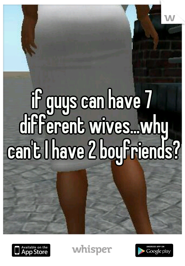 if guys can have 7 different wives...why can't I have 2 boyfriends?