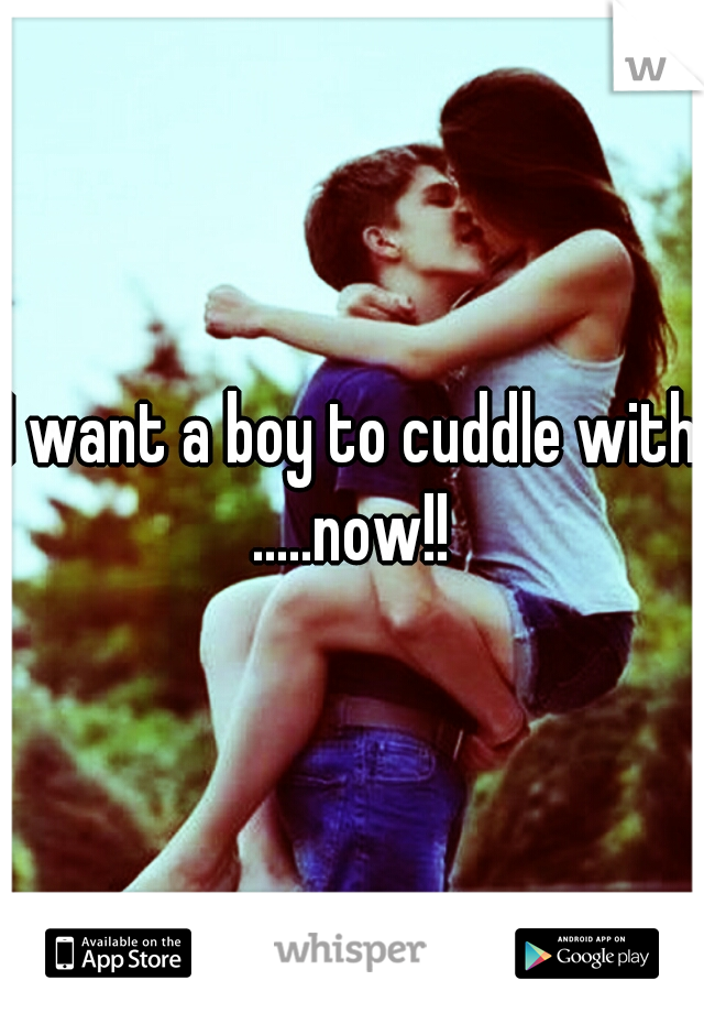 I want a boy to cuddle with .....now!!