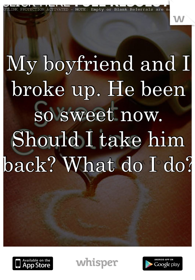 My boyfriend and I broke up. He been so sweet now. Should I take him back? What do I do?