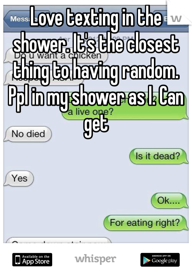 Love texting in the shower. It's the closest thing to having random.  Ppl in my shower as I. Can get