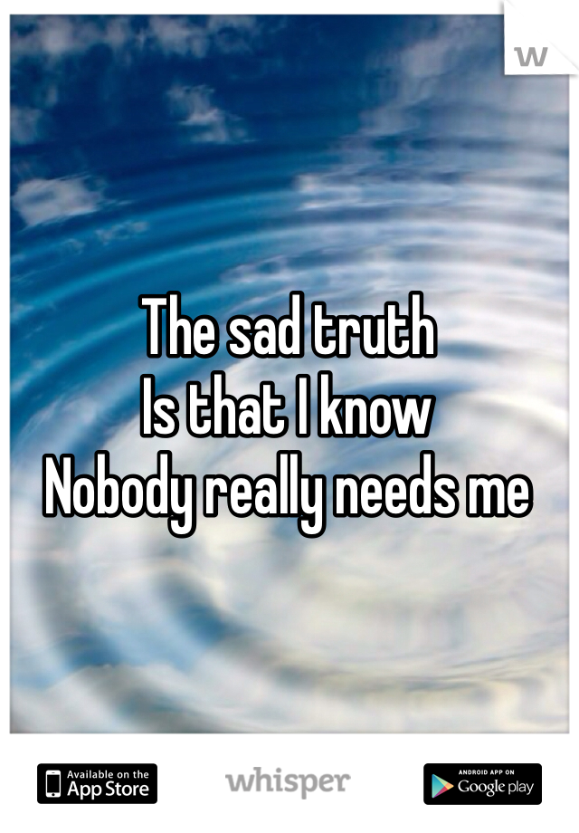 The sad truth Is that I know Nobody really needs me