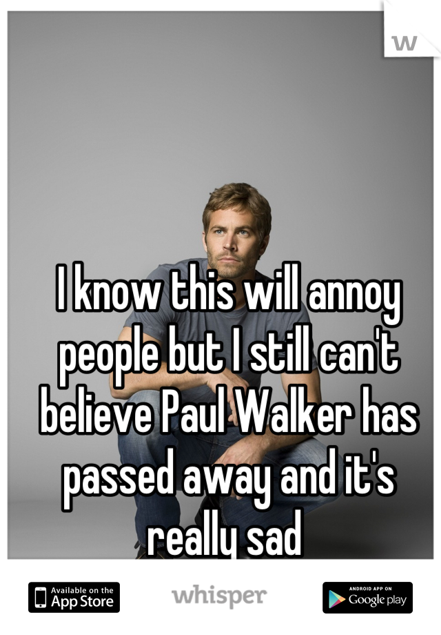 I know this will annoy people but I still can't believe Paul Walker has passed away and it's really sad