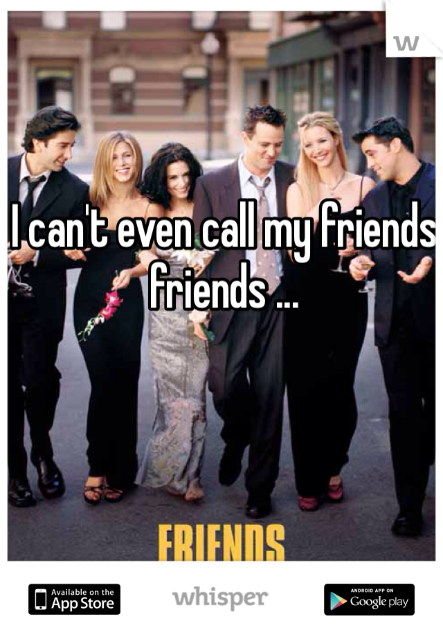 I can't even call my friends friends ...
