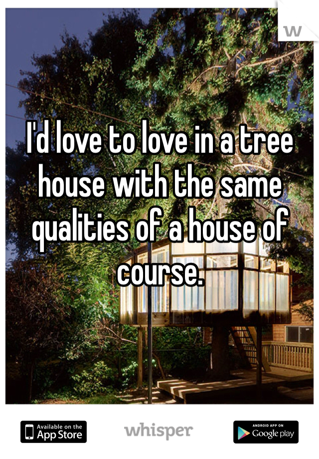 I'd love to love in a tree house with the same qualities of a house of course.
