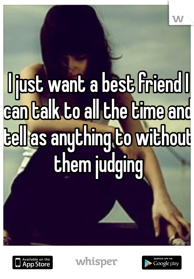I just want a best friend I can talk to all the time and tell as anything to without them judging
