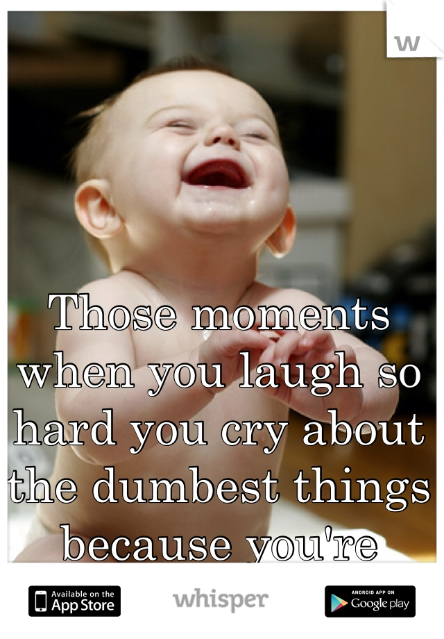 Those moments when you laugh so hard you cry about the dumbest things because you're overly tired...
