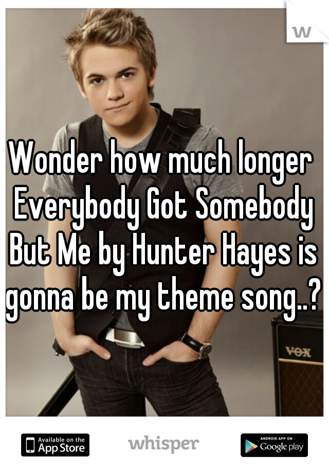 Wonder how much longer Everybody Got Somebody But Me by Hunter Hayes is gonna be my theme song..?