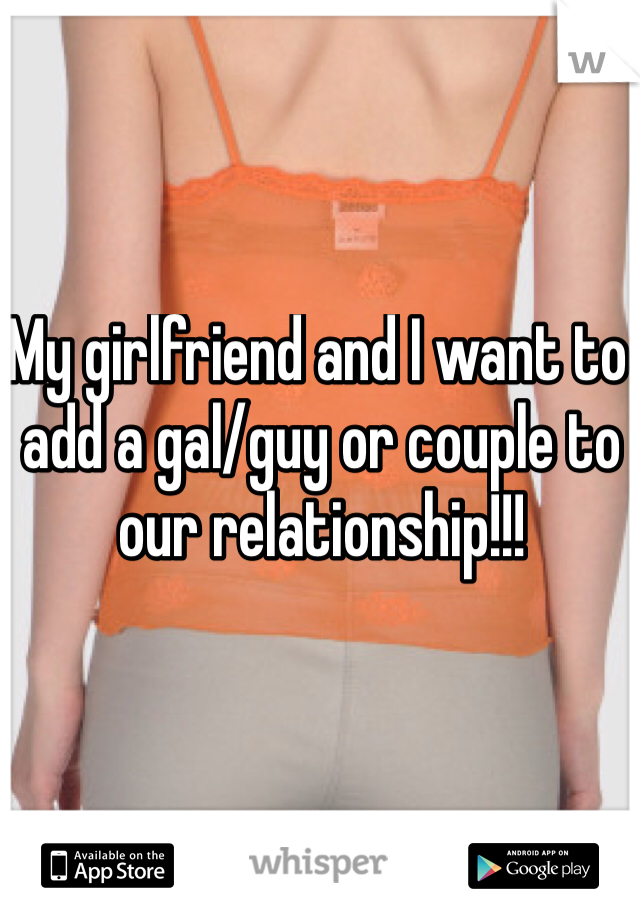 My girlfriend and I want to add a gal/guy or couple to our relationship!!!