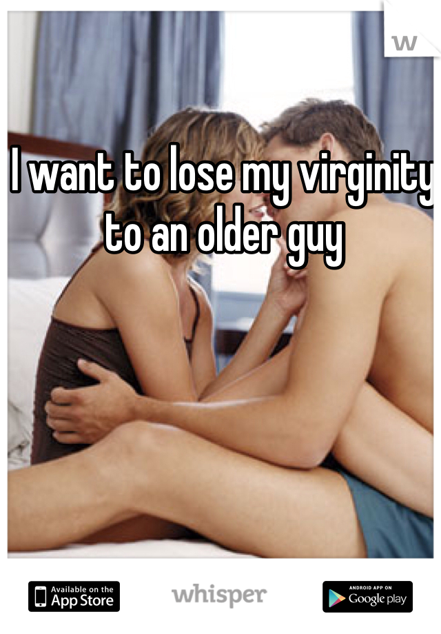 I want to lose my virginity to an older guy