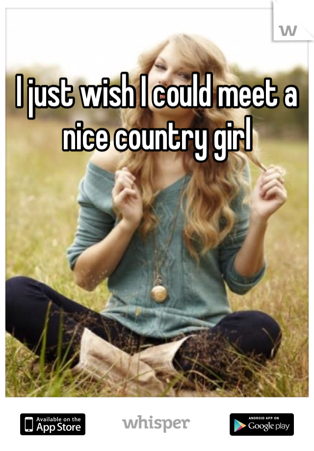 I just wish I could meet a nice country girl
