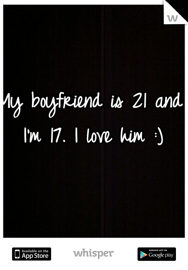 My boyfriend is 21 and I'm 17. I love him :)