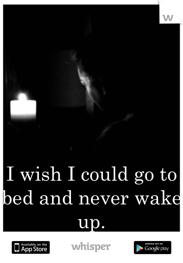 I wish I could go to bed and never wake up.
