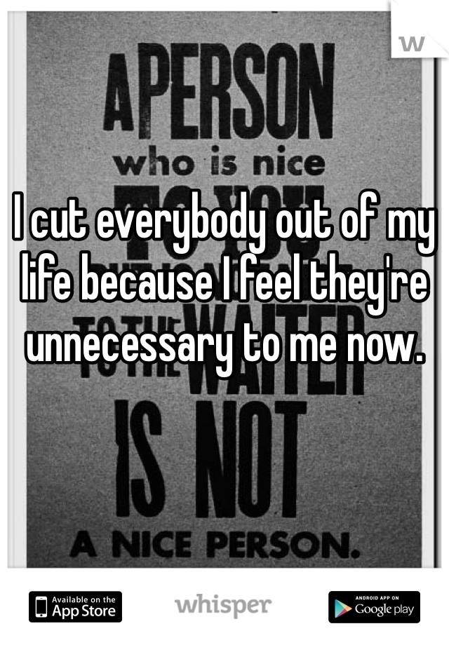 I cut everybody out of my life because I feel they're unnecessary to me now.