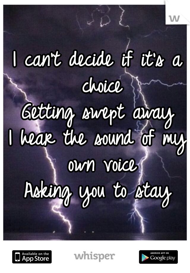 I can't decide if it's a choice Getting swept away I hear the sound of my own voice Asking you to stay