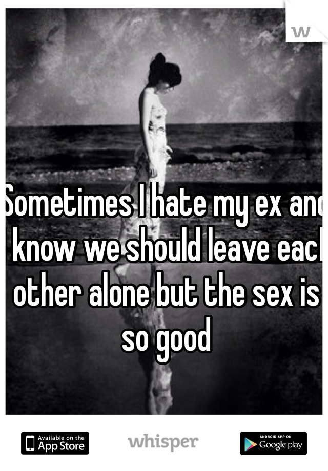 Sometimes I hate my ex and I know we should leave each other alone but the sex is so good