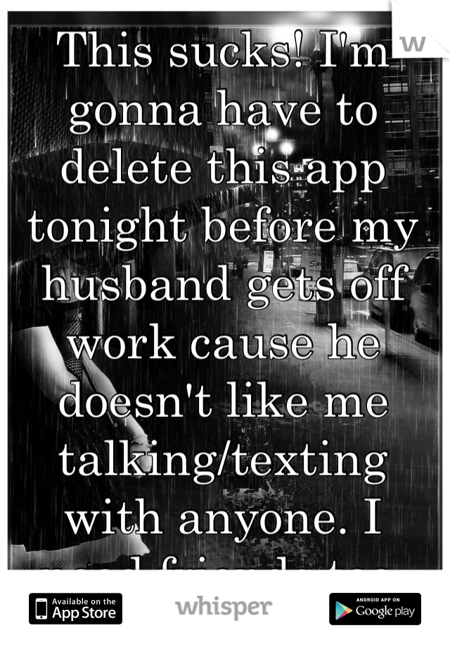 This sucks! I'm gonna have to delete this app tonight before my husband gets off work cause he doesn't like me talking/texting with anyone. I need friends too.