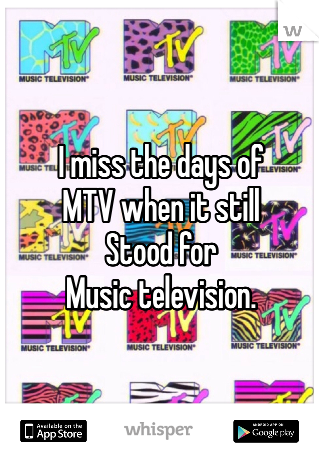 I miss the days of  MTV when it still  Stood for  Music television.