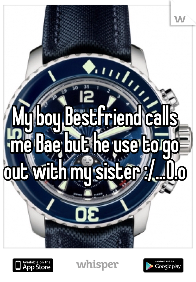 My boy Bestfriend calls me Bae but he use to go out with my sister :/...O.o