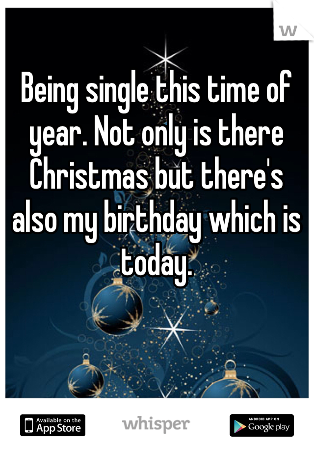 Being single this time of year. Not only is there Christmas but there's also my birthday which is today.