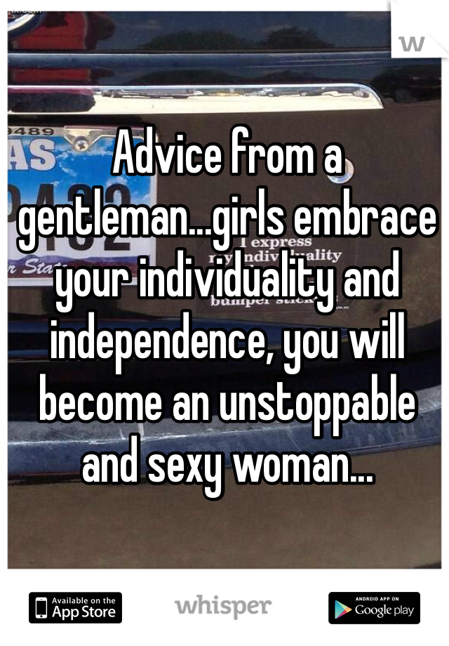 Advice from a gentleman...girls embrace your individuality and independence, you will become an unstoppable and sexy woman...
