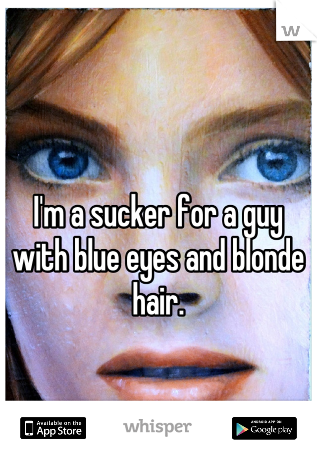I'm a sucker for a guy with blue eyes and blonde hair.