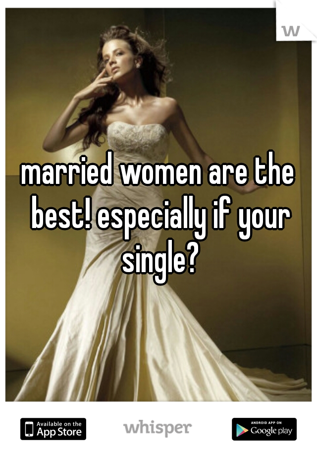married women are the best! especially if your single?