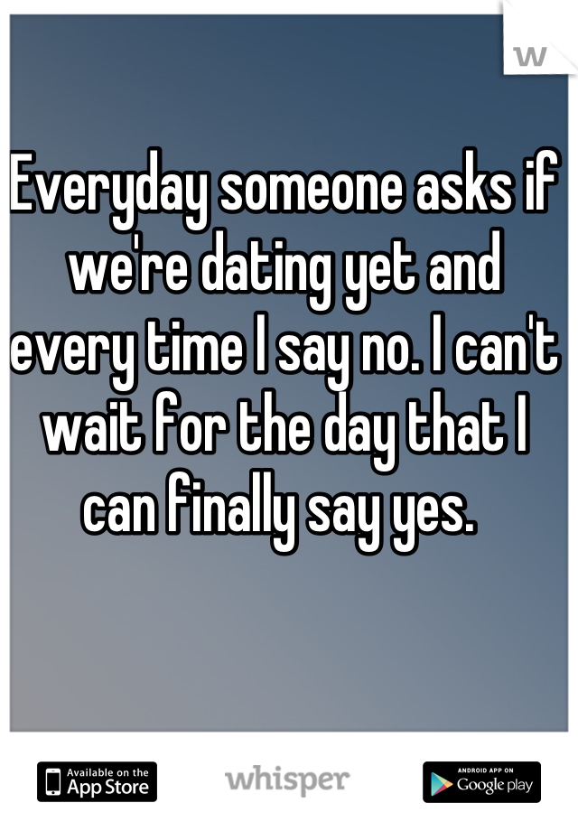 Everyday someone asks if we're dating yet and every time I say no. I can't wait for the day that I can finally say yes.